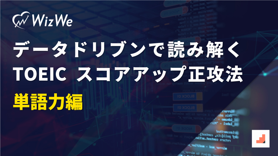 【WizWe総研】データドリブンで読み解くTOEICスコアアップ正攻法-単語力編-